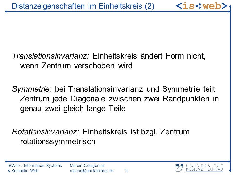 ISWeb - Information Systems & Semantic Web Marcin Grzegorzek marcin@uni-koblenz.de11 Distanzeigenschaften im Einheitskreis (2) Translationsinvarianz: Einheitskreis ändert Form nicht, wenn Zentrum verschoben wird Symmetrie: bei Translationsinvarianz und Symmetrie teilt Zentrum jede Diagonale zwischen zwei Randpunkten in genau zwei gleich lange Teile Rotationsinvarianz: Einheitskreis ist bzgl.