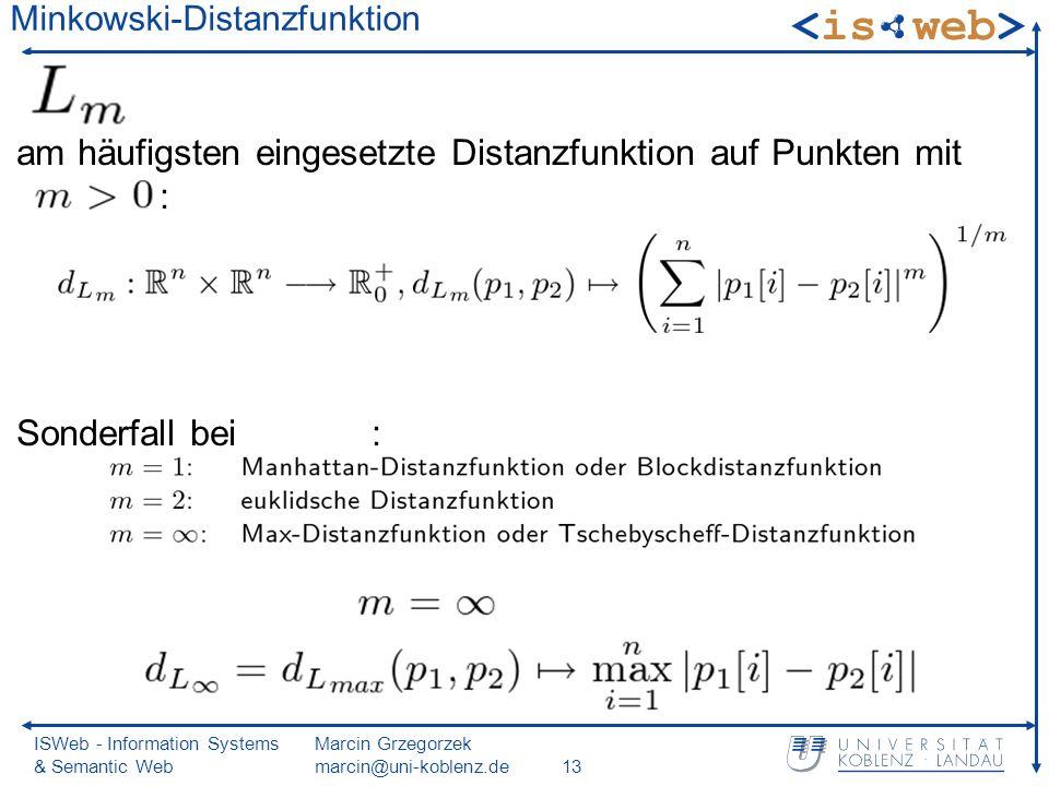 ISWeb - Information Systems & Semantic Web Marcin Grzegorzek marcin@uni-koblenz.de13 Minkowski-Distanzfunktion am häufigsten eingesetzte Distanzfunktion auf Punkten mit : Sonderfall bei :