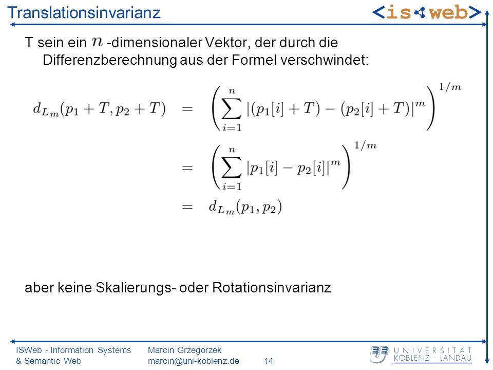 ISWeb - Information Systems & Semantic Web Marcin Grzegorzek marcin@uni-koblenz.de14 Translationsinvarianz T sein ein -dimensionaler Vektor, der durch die Differenzberechnung aus der Formel verschwindet: aber keine Skalierungs- oder Rotationsinvarianz