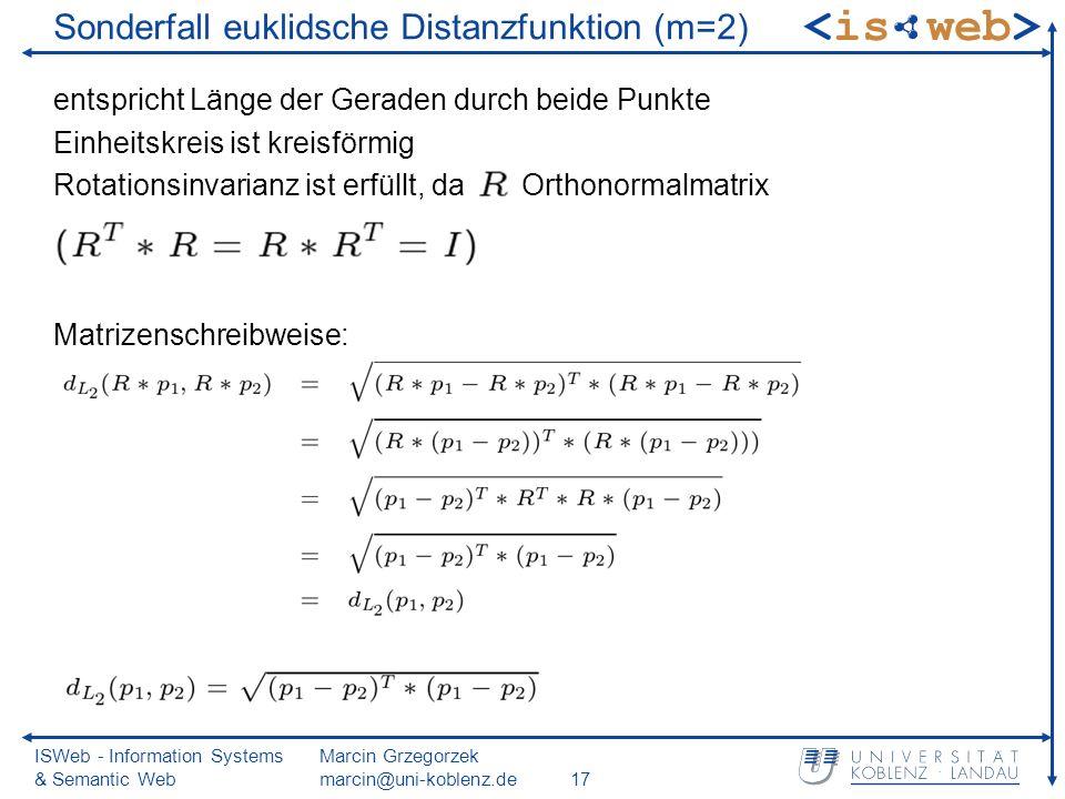 ISWeb - Information Systems & Semantic Web Marcin Grzegorzek marcin@uni-koblenz.de17 Sonderfall euklidsche Distanzfunktion (m=2) entspricht Länge der Geraden durch beide Punkte Einheitskreis ist kreisförmig Rotationsinvarianz ist erfüllt, da Orthonormalmatrix Matrizenschreibweise: