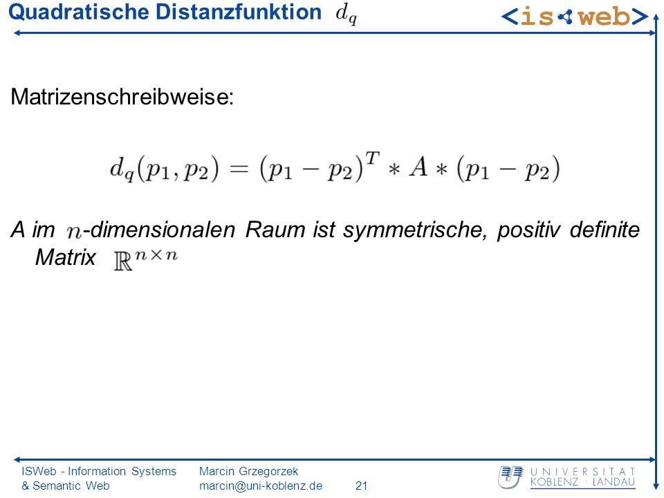 ISWeb - Information Systems & Semantic Web Marcin Grzegorzek marcin@uni-koblenz.de21 Quadratische Distanzfunktion Matrizenschreibweise: A im -dimensionalen Raum ist symmetrische, positiv definite Matrix