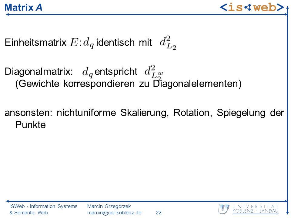 ISWeb - Information Systems & Semantic Web Marcin Grzegorzek marcin@uni-koblenz.de22 Matrix A Einheitsmatrix : identisch mit Diagonalmatrix: entspricht (Gewichte korrespondieren zu Diagonalelementen) ansonsten: nichtuniforme Skalierung, Rotation, Spiegelung der Punkte