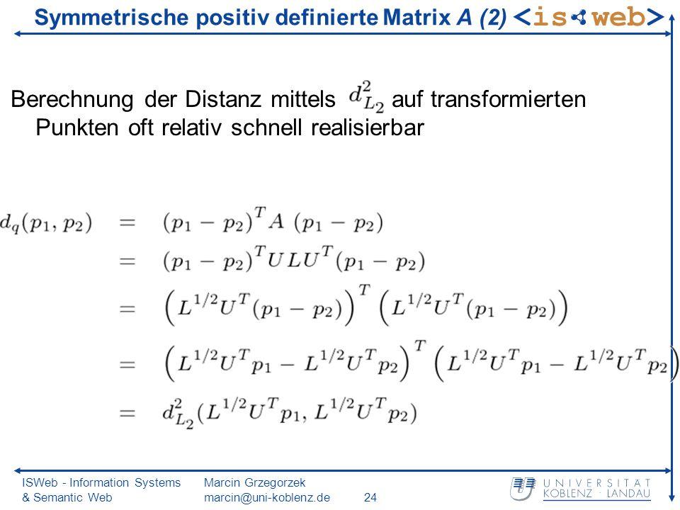 ISWeb - Information Systems & Semantic Web Marcin Grzegorzek marcin@uni-koblenz.de24 Berechnung der Distanz mittels auf transformierten Punkten oft relativ schnell realisierbar Symmetrische positiv definierte Matrix A (2)