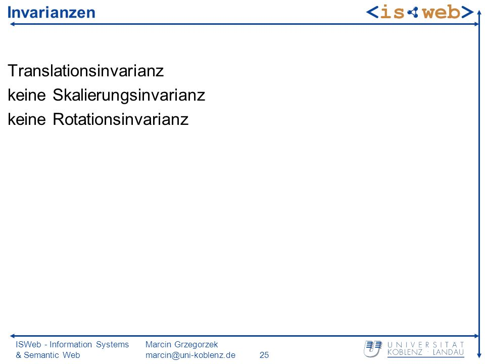 ISWeb - Information Systems & Semantic Web Marcin Grzegorzek marcin@uni-koblenz.de25 Invarianzen Translationsinvarianz keine Skalierungsinvarianz keine Rotationsinvarianz