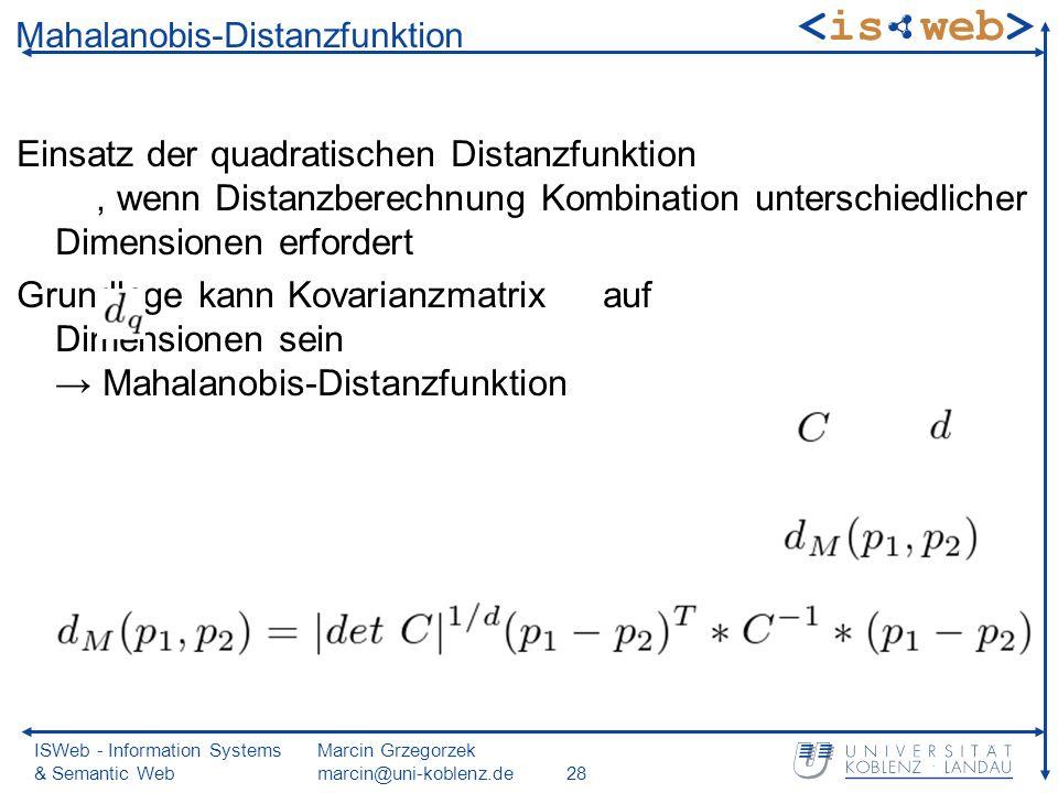 ISWeb - Information Systems & Semantic Web Marcin Grzegorzek marcin@uni-koblenz.de28 Mahalanobis-Distanzfunktion Einsatz der quadratischen Distanzfunktion, wenn Distanzberechnung Kombination unterschiedlicher Dimensionen erfordert Grundlage kann Kovarianzmatrix auf Dimensionen sein Mahalanobis-Distanzfunktion