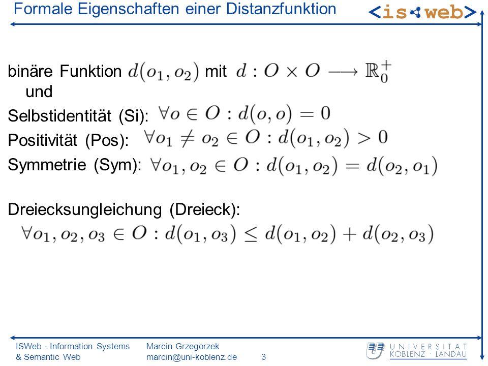 ISWeb - Information Systems & Semantic Web Marcin Grzegorzek marcin@uni-koblenz.de3 Formale Eigenschaften einer Distanzfunktion binäre Funktion mit und Selbstidentität (Si): Positivität (Pos): Symmetrie (Sym): Dreiecksungleichung (Dreieck):