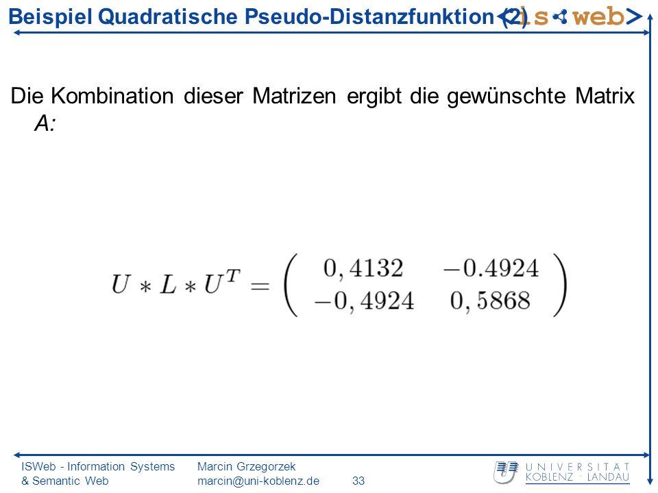 ISWeb - Information Systems & Semantic Web Marcin Grzegorzek marcin@uni-koblenz.de33 Beispiel Quadratische Pseudo-Distanzfunktion (2) Die Kombination dieser Matrizen ergibt die gewünschte Matrix A: