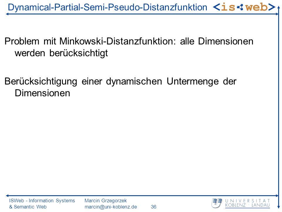ISWeb - Information Systems & Semantic Web Marcin Grzegorzek marcin@uni-koblenz.de36 Dynamical-Partial-Semi-Pseudo-Distanzfunktion Problem mit Minkowski-Distanzfunktion: alle Dimensionen werden berücksichtigt Berücksichtigung einer dynamischen Untermenge der Dimensionen