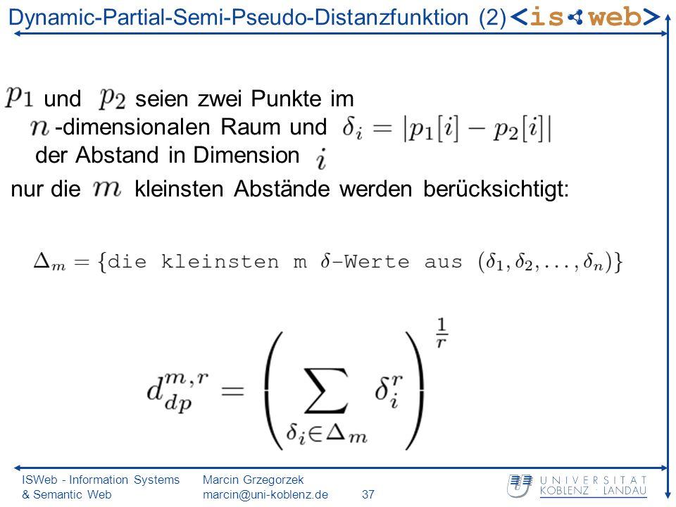 ISWeb - Information Systems & Semantic Web Marcin Grzegorzek marcin@uni-koblenz.de37 Dynamic-Partial-Semi-Pseudo-Distanzfunktion (2) und seien zwei Punkte im -dimensionalen Raum und der Abstand in Dimension nur die kleinsten Abstände werden berücksichtigt: