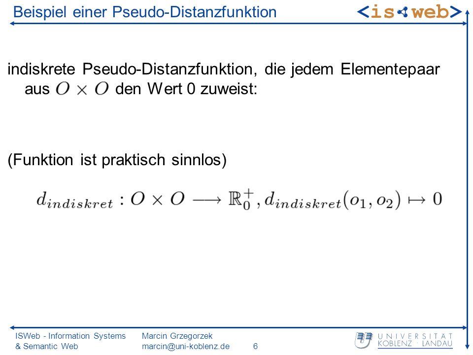ISWeb - Information Systems & Semantic Web Marcin Grzegorzek marcin@uni-koblenz.de6 Beispiel einer Pseudo-Distanzfunktion indiskrete Pseudo-Distanzfunktion, die jedem Elementepaar aus den Wert 0 zuweist: (Funktion ist praktisch sinnlos)