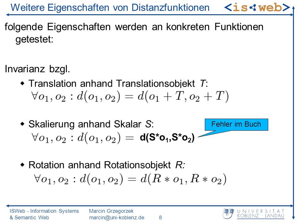 ISWeb - Information Systems & Semantic Web Marcin Grzegorzek marcin@uni-koblenz.de8 Weitere Eigenschaften von Distanzfunktionen folgende Eigenschaften werden an konkreten Funktionen getestet: Invarianz bzgl.