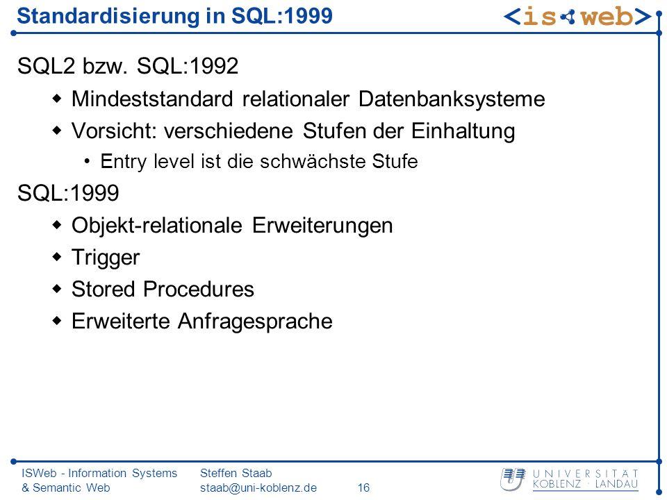 ISWeb - Information Systems & Semantic Web Steffen Staab staab@uni-koblenz.de16 Standardisierung in SQL:1999 SQL2 bzw. SQL:1992 Mindeststandard relati