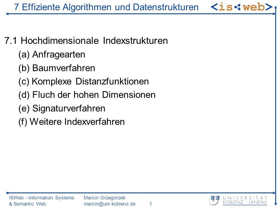 ISWeb - Information Systems & Semantic Web Marcin Grzegorzek marcin@uni-koblenz.de1 7 Effiziente Algorithmen und Datenstrukturen 7.1 Hochdimensionale Indexstrukturen (a) Anfragearten (b) Baumverfahren (c) Komplexe Distanzfunktionen (d) Fluch der hohen Dimensionen (e) Signaturverfahren (f) Weitere Indexverfahren