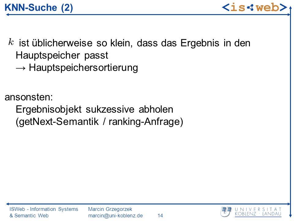 ISWeb - Information Systems & Semantic Web Marcin Grzegorzek marcin@uni-koblenz.de14 ist üblicherweise so klein, dass das Ergebnis in den Hauptspeicher passt Hauptspeichersortierung ansonsten: Ergebnisobjekt sukzessive abholen (getNext-Semantik / ranking-Anfrage) KNN-Suche (2)