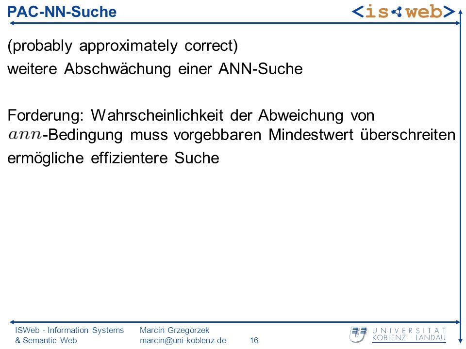 ISWeb - Information Systems & Semantic Web Marcin Grzegorzek marcin@uni-koblenz.de16 PAC-NN-Suche (probably approximately correct) weitere Abschwächung einer ANN-Suche Forderung: Wahrscheinlichkeit der Abweichung von -Bedingung muss vorgebbaren Mindestwert überschreiten ermögliche effizientere Suche