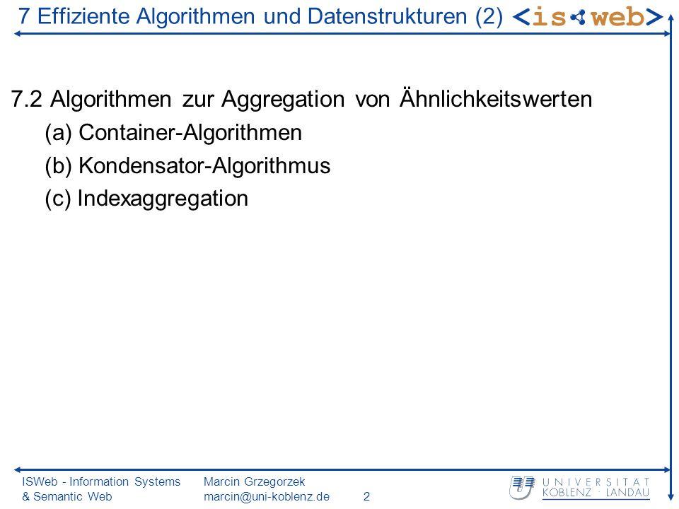 ISWeb - Information Systems & Semantic Web Marcin Grzegorzek marcin@uni-koblenz.de2 7.2 Algorithmen zur Aggregation von Ähnlichkeitswerten (a) Container-Algorithmen (b) Kondensator-Algorithmus (c) Indexaggregation 7 Effiziente Algorithmen und Datenstrukturen (2)