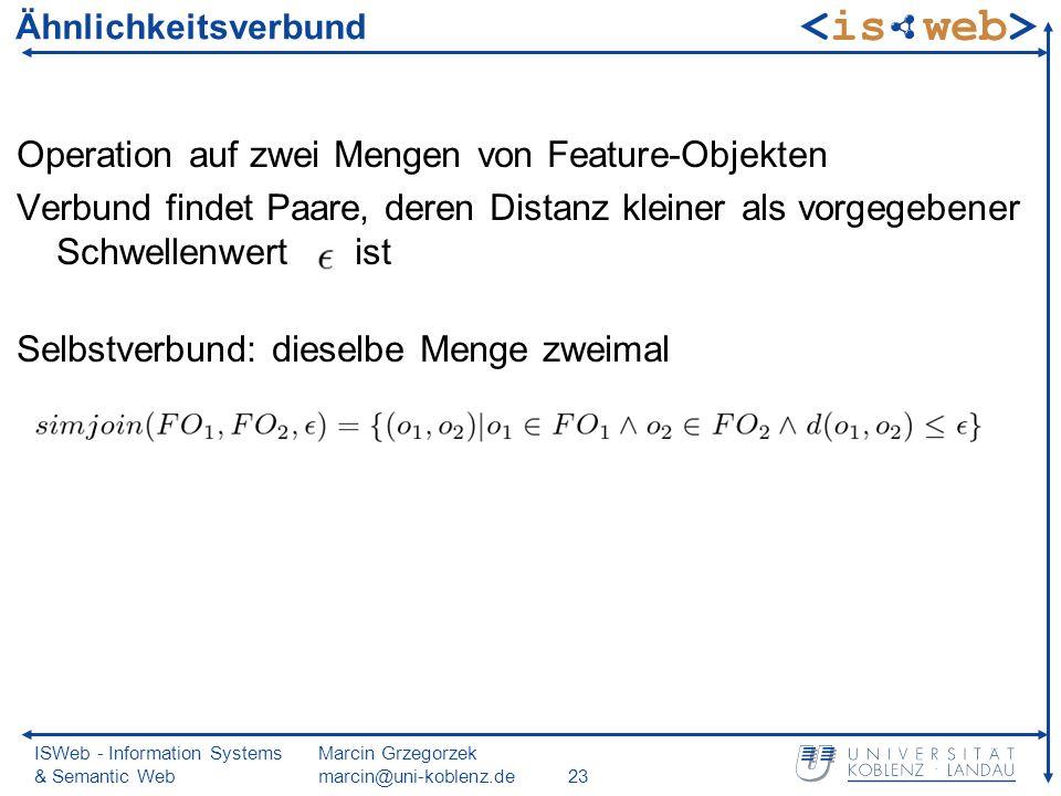 ISWeb - Information Systems & Semantic Web Marcin Grzegorzek marcin@uni-koblenz.de23 Ähnlichkeitsverbund Operation auf zwei Mengen von Feature-Objekten Verbund findet Paare, deren Distanz kleiner als vorgegebener Schwellenwert ist Selbstverbund: dieselbe Menge zweimal