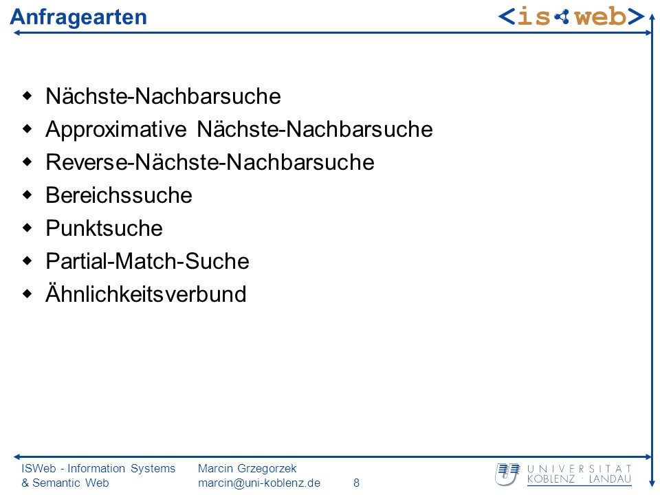 ISWeb - Information Systems & Semantic Web Marcin Grzegorzek marcin@uni-koblenz.de8 Anfragearten Nächste-Nachbarsuche Approximative Nächste-Nachbarsuche Reverse-Nächste-Nachbarsuche Bereichssuche Punktsuche Partial-Match-Suche Ähnlichkeitsverbund