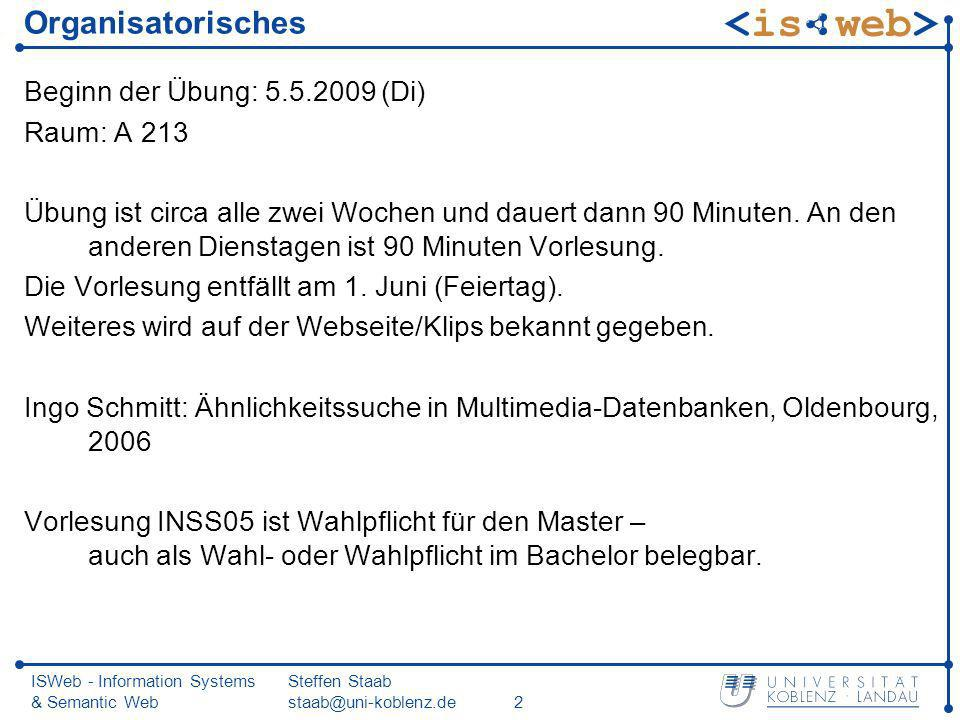 ISWeb - Information Systems & Semantic Web Steffen Staab staab@uni-koblenz.de2 Organisatorisches Beginn der Übung: 5.5.2009 (Di) Raum: A 213 Übung ist