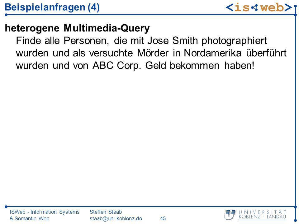 ISWeb - Information Systems & Semantic Web Steffen Staab staab@uni-koblenz.de45 Beispielanfragen (4) heterogene Multimedia-Query Finde alle Personen,