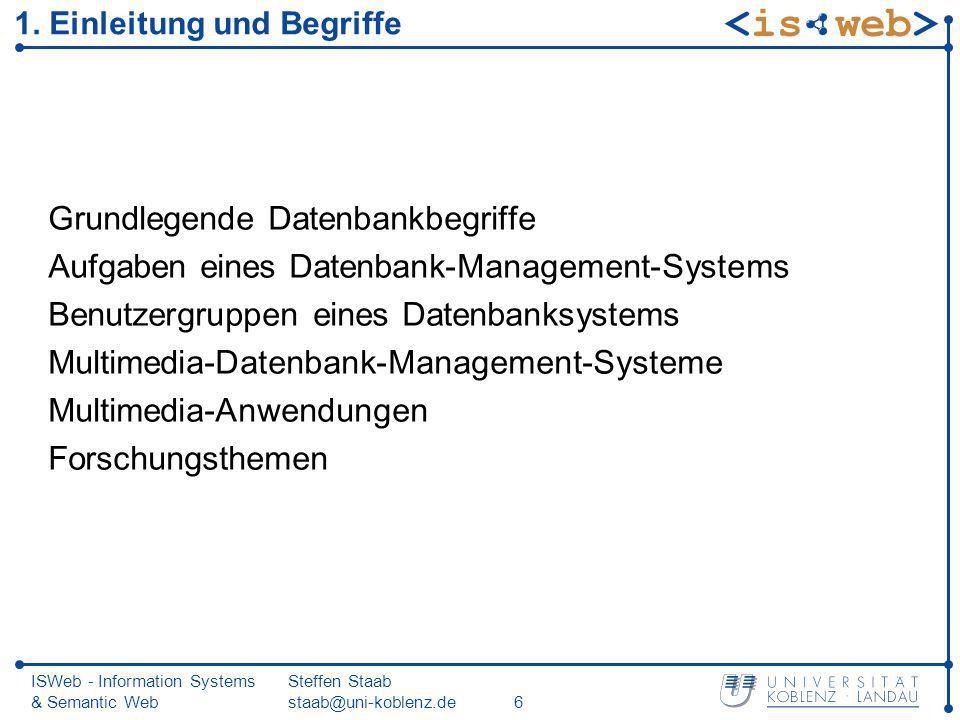 ISWeb - Information Systems & Semantic Web Steffen Staab staab@uni-koblenz.de6 1. Einleitung und Begriffe Grundlegende Datenbankbegriffe Aufgaben eine