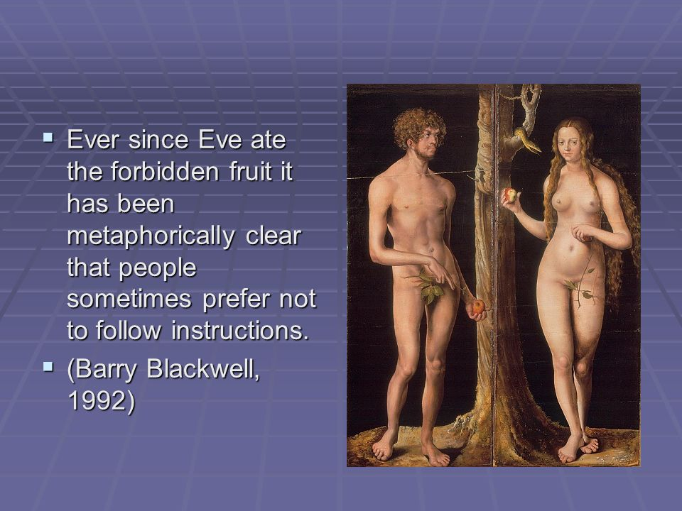 Ever since Eve ate the forbidden fruit it has been metaphorically clear that people sometimes prefer not to follow instructions. Ever since Eve ate th