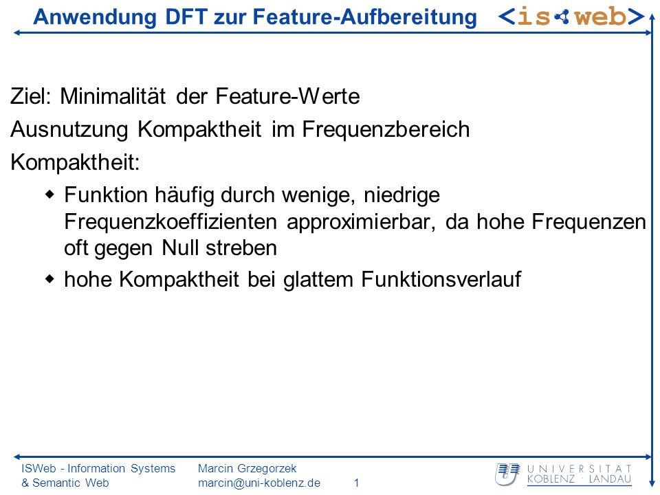ISWeb - Information Systems & Semantic Web Marcin Grzegorzek marcin@uni-koblenz.de2 Fehler erzeugt durch Frequenzfilter im Ortsbereich nicht lokalisierbar Orthogonalität: Fourier-Koeffizienten sind orthogonal ermöglicht isolierte Manipulation einzelner Frequenzen Anwendung DFT zur Feature-Aufbereitung (2)