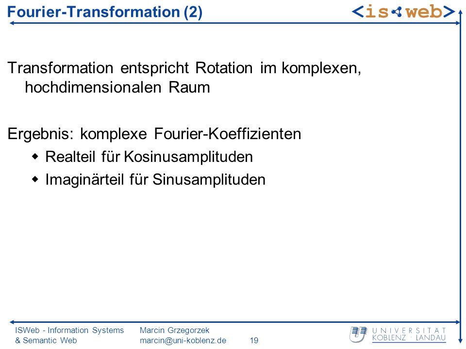 ISWeb - Information Systems & Semantic Web Marcin Grzegorzek marcin@uni-koblenz.de19 Transformation entspricht Rotation im komplexen, hochdimensionalen Raum Ergebnis: komplexe Fourier-Koeffizienten Realteil für Kosinusamplituden Imaginärteil für Sinusamplituden Fourier-Transformation (2)