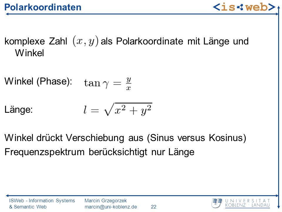 ISWeb - Information Systems & Semantic Web Marcin Grzegorzek marcin@uni-koblenz.de22 Polarkoordinaten komplexe Zahl als Polarkoordinate mit Länge und Winkel Winkel (Phase): Länge: Winkel drückt Verschiebung aus (Sinus versus Kosinus) Frequenzspektrum berücksichtigt nur Länge