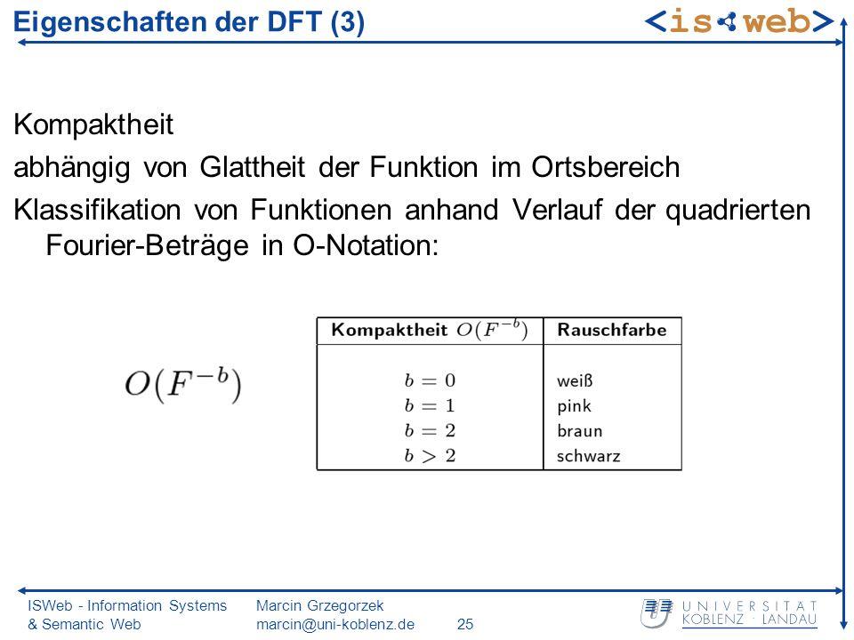 ISWeb - Information Systems & Semantic Web Marcin Grzegorzek marcin@uni-koblenz.de25 Eigenschaften der DFT (3) Kompaktheit abhängig von Glattheit der Funktion im Ortsbereich Klassifikation von Funktionen anhand Verlauf der quadrierten Fourier-Beträge in O-Notation: