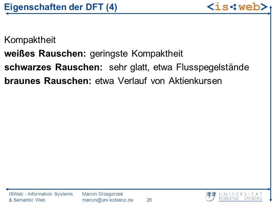 ISWeb - Information Systems & Semantic Web Marcin Grzegorzek marcin@uni-koblenz.de26 Eigenschaften der DFT (4) Kompaktheit weißes Rauschen: geringste