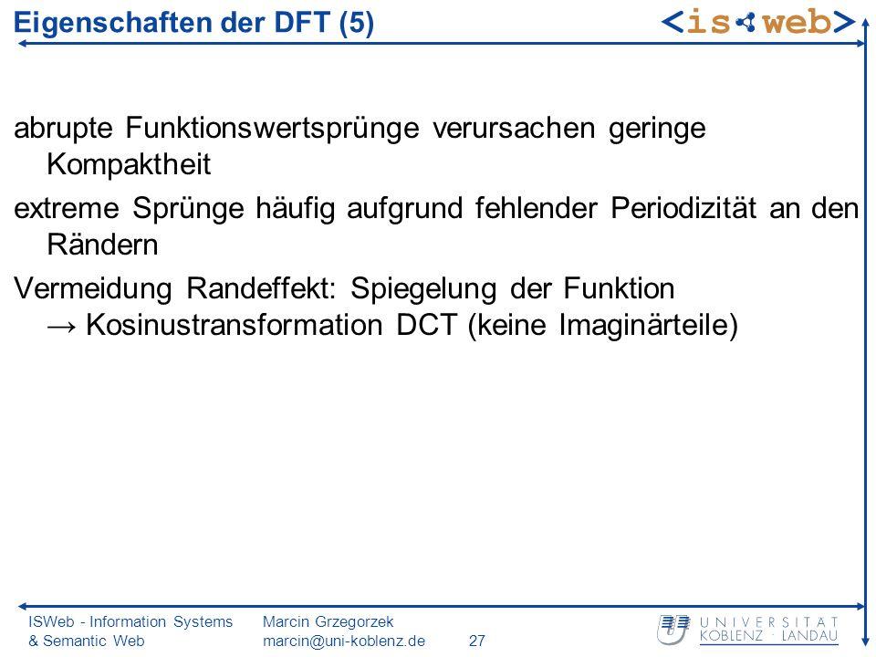 ISWeb - Information Systems & Semantic Web Marcin Grzegorzek marcin@uni-koblenz.de27 abrupte Funktionswertsprünge verursachen geringe Kompaktheit extreme Sprünge häufig aufgrund fehlender Periodizität an den Rändern Vermeidung Randeffekt: Spiegelung der Funktion Kosinustransformation DCT (keine Imaginärteile) Eigenschaften der DFT (5)