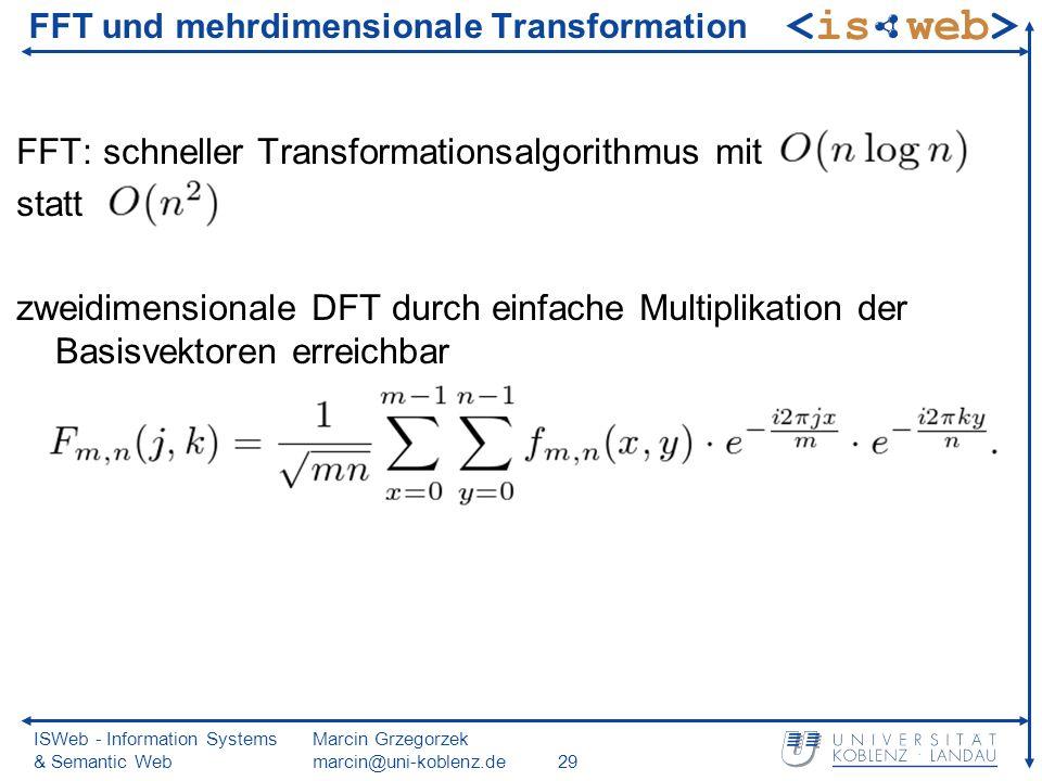 ISWeb - Information Systems & Semantic Web Marcin Grzegorzek marcin@uni-koblenz.de29 FFT und mehrdimensionale Transformation FFT: schneller Transformationsalgorithmus mit statt zweidimensionale DFT durch einfache Multiplikation der Basisvektoren erreichbar