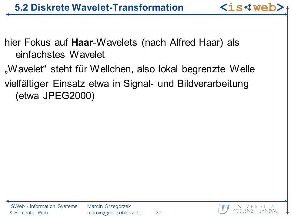 ISWeb - Information Systems & Semantic Web Marcin Grzegorzek marcin@uni-koblenz.de30 5.2 Diskrete Wavelet-Transformation hier Fokus auf Haar-Wavelets (nach Alfred Haar) als einfachstes Wavelet Wavelet steht für Wellchen, also lokal begrenzte Welle vielfältiger Einsatz etwa in Signal- und Bildverarbeitung (etwa JPEG2000)
