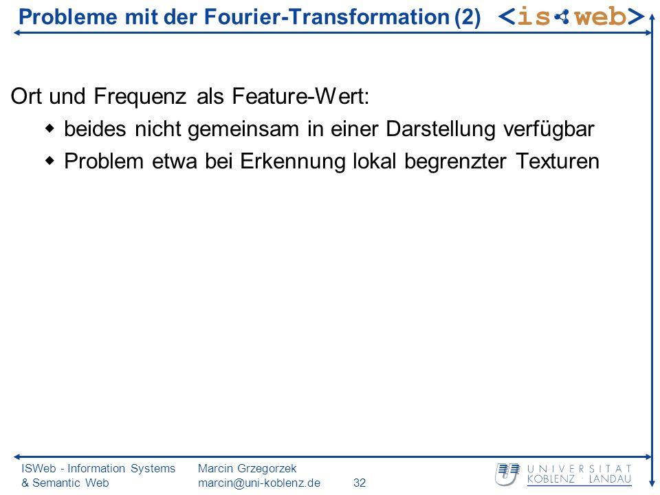 ISWeb - Information Systems & Semantic Web Marcin Grzegorzek marcin@uni-koblenz.de32 Probleme mit der Fourier-Transformation (2) Ort und Frequenz als Feature-Wert: beides nicht gemeinsam in einer Darstellung verfügbar Problem etwa bei Erkennung lokal begrenzter Texturen