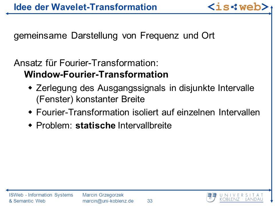 ISWeb - Information Systems & Semantic Web Marcin Grzegorzek marcin@uni-koblenz.de33 Idee der Wavelet-Transformation gemeinsame Darstellung von Frequenz und Ort Ansatz für Fourier-Transformation: Window-Fourier-Transformation Zerlegung des Ausgangssignals in disjunkte Intervalle (Fenster) konstanter Breite Fourier-Transformation isoliert auf einzelnen Intervallen Problem: statische Intervallbreite