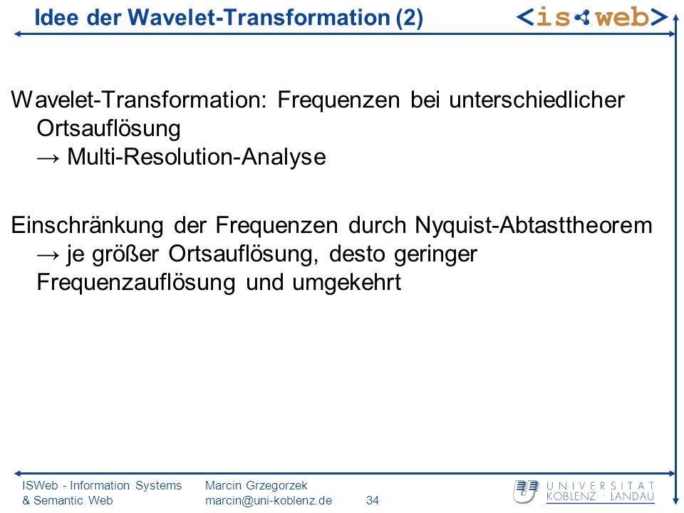 ISWeb - Information Systems & Semantic Web Marcin Grzegorzek marcin@uni-koblenz.de34 Wavelet-Transformation: Frequenzen bei unterschiedlicher Ortsauflösung Multi-Resolution-Analyse Einschränkung der Frequenzen durch Nyquist-Abtasttheorem je größer Ortsauflösung, desto geringer Frequenzauflösung und umgekehrt Idee der Wavelet-Transformation (2)
