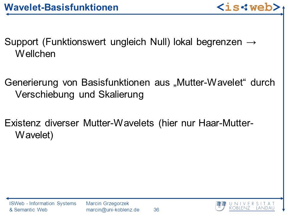 ISWeb - Information Systems & Semantic Web Marcin Grzegorzek marcin@uni-koblenz.de36 Wavelet-Basisfunktionen Support (Funktionswert ungleich Null) lokal begrenzen Wellchen Generierung von Basisfunktionen aus Mutter-Wavelet durch Verschiebung und Skalierung Existenz diverser Mutter-Wavelets (hier nur Haar-Mutter- Wavelet)