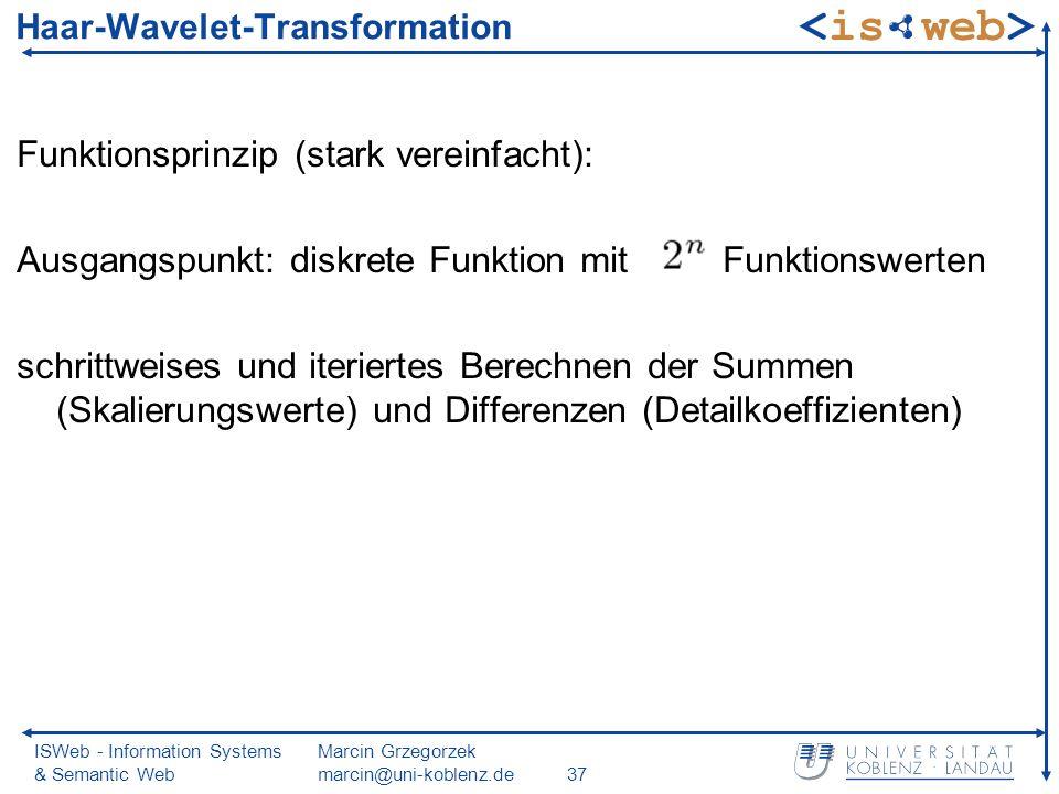 ISWeb - Information Systems & Semantic Web Marcin Grzegorzek marcin@uni-koblenz.de37 Haar-Wavelet-Transformation Funktionsprinzip (stark vereinfacht): Ausgangspunkt: diskrete Funktion mit Funktionswerten schrittweises und iteriertes Berechnen der Summen (Skalierungswerte) und Differenzen (Detailkoeffizienten)