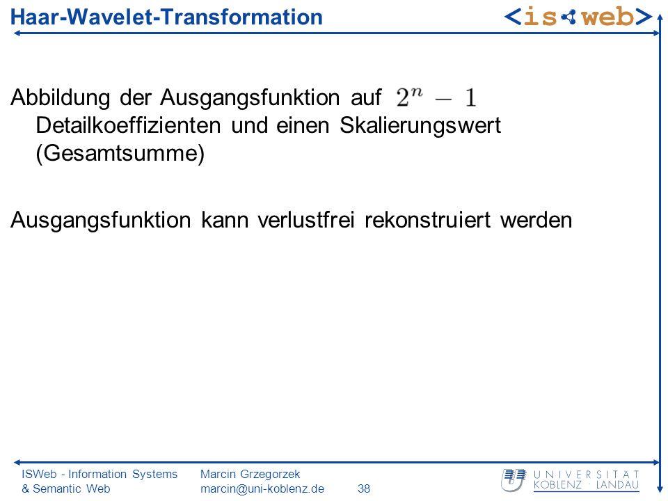 ISWeb - Information Systems & Semantic Web Marcin Grzegorzek marcin@uni-koblenz.de38 Abbildung der Ausgangsfunktion auf Detailkoeffizienten und einen Skalierungswert (Gesamtsumme) Ausgangsfunktion kann verlustfrei rekonstruiert werden Haar-Wavelet-Transformation