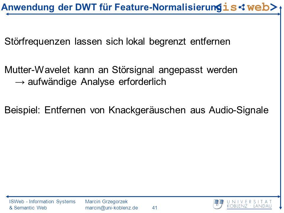 ISWeb - Information Systems & Semantic Web Marcin Grzegorzek marcin@uni-koblenz.de41 Anwendung der DWT für Feature-Normalisierung Störfrequenzen lassen sich lokal begrenzt entfernen Mutter-Wavelet kann an Störsignal angepasst werden aufwändige Analyse erforderlich Beispiel: Entfernen von Knackgeräuschen aus Audio-Signale