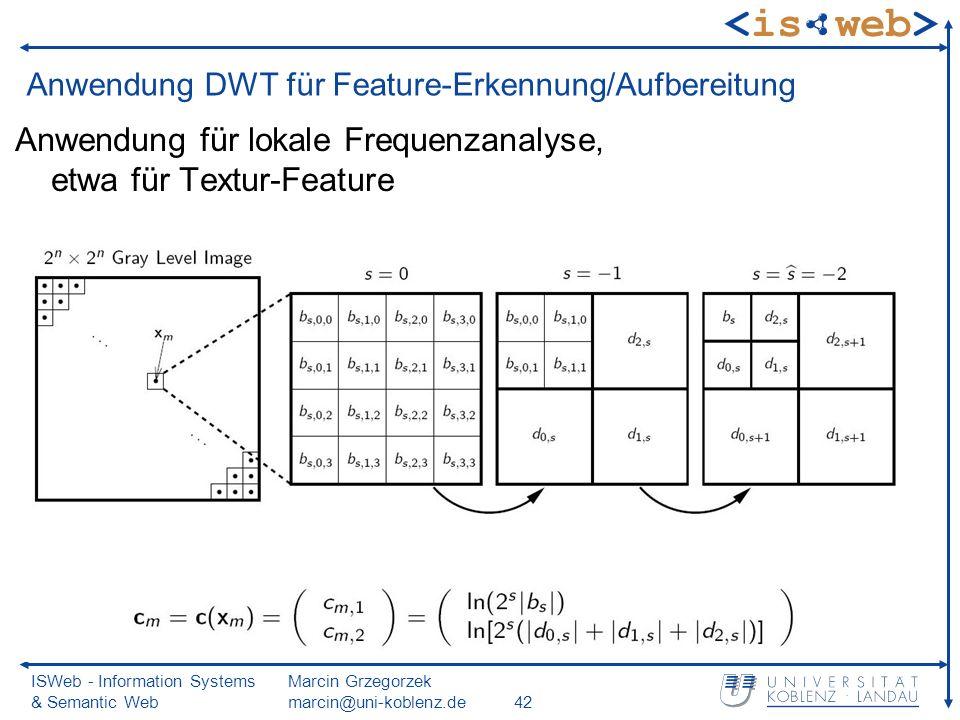 ISWeb - Information Systems & Semantic Web Marcin Grzegorzek marcin@uni-koblenz.de42 Anwendung DWT für Feature-Erkennung/Aufbereitung Anwendung für lokale Frequenzanalyse, etwa für Textur-Feature