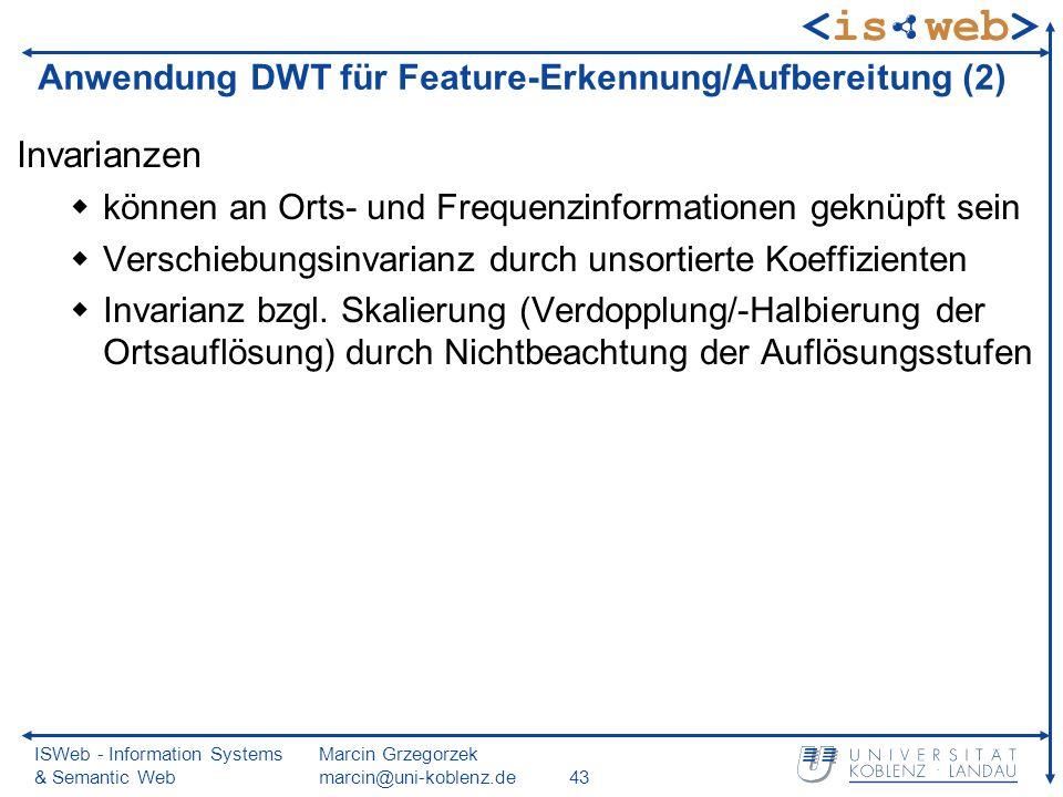 ISWeb - Information Systems & Semantic Web Marcin Grzegorzek marcin@uni-koblenz.de43 Anwendung DWT für Feature-Erkennung/Aufbereitung (2) Invarianzen können an Orts- und Frequenzinformationen geknüpft sein Verschiebungsinvarianz durch unsortierte Koeffizienten Invarianz bzgl.