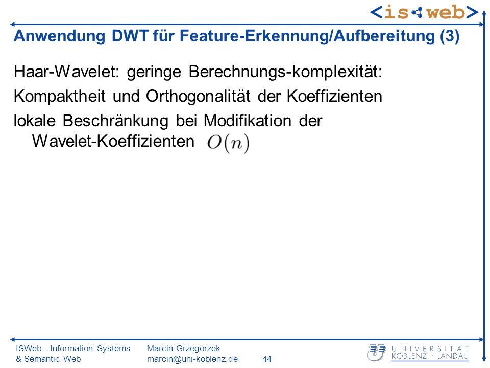 ISWeb - Information Systems & Semantic Web Marcin Grzegorzek marcin@uni-koblenz.de44 Haar-Wavelet: geringe Berechnungs-komplexität: Kompaktheit und Orthogonalität der Koeffizienten lokale Beschränkung bei Modifikation der Wavelet-Koeffizienten Anwendung DWT für Feature-Erkennung/Aufbereitung (3)