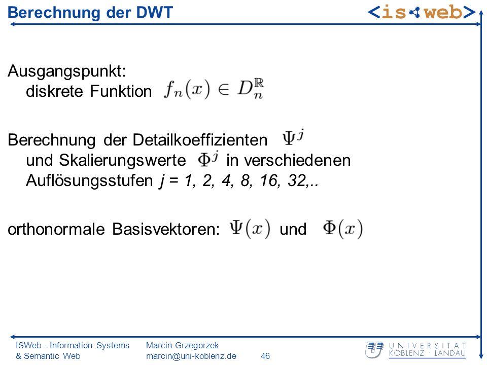 ISWeb - Information Systems & Semantic Web Marcin Grzegorzek marcin@uni-koblenz.de46 Berechnung der DWT Ausgangspunkt: diskrete Funktion Berechnung der Detailkoeffizienten und Skalierungswerte in verschiedenen Auflösungsstufen j = 1, 2, 4, 8, 16, 32,..