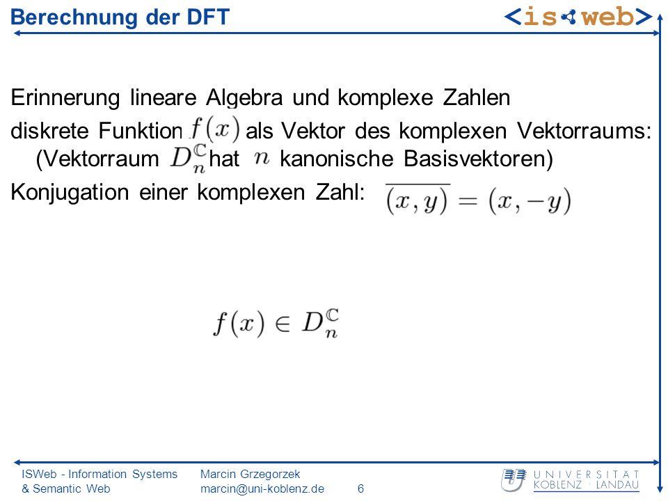ISWeb - Information Systems & Semantic Web Marcin Grzegorzek marcin@uni-koblenz.de6 Berechnung der DFT Erinnerung lineare Algebra und komplexe Zahlen diskrete Funktion als Vektor des komplexen Vektorraums: (Vektorraum hat kanonische Basisvektoren) Konjugation einer komplexen Zahl: