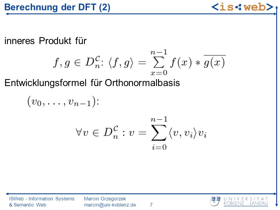 ISWeb - Information Systems & Semantic Web Marcin Grzegorzek marcin@uni-koblenz.de18 Fourier-Transformation aufgrund Orthonormalität der Fourier-Basis Berechnung der Fourier-Koeffizienten mittels innerem Produkt: Transformation als einfache Multiplikation mit DFT- Matrix Ortj-ter Einheitsvektor der Fourierbasis Cosinus / Sinus-Anteil für die j-te Schwingungsfrequenz