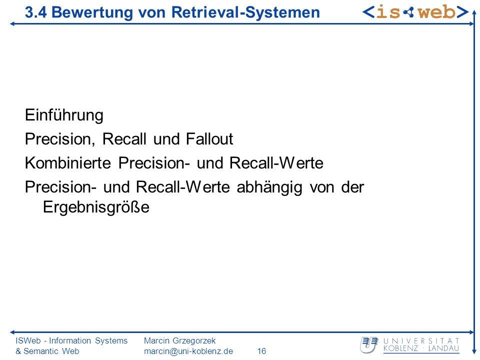 ISWeb - Information Systems & Semantic Web Marcin Grzegorzek marcin@uni-koblenz.de16 3.4 Bewertung von Retrieval-Systemen Einführung Precision, Recall