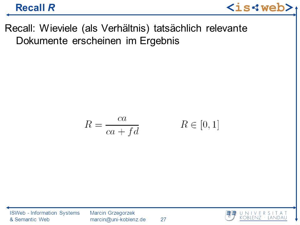 ISWeb - Information Systems & Semantic Web Marcin Grzegorzek marcin@uni-koblenz.de27 Recall R Recall: Wieviele (als Verhältnis) tatsächlich relevante