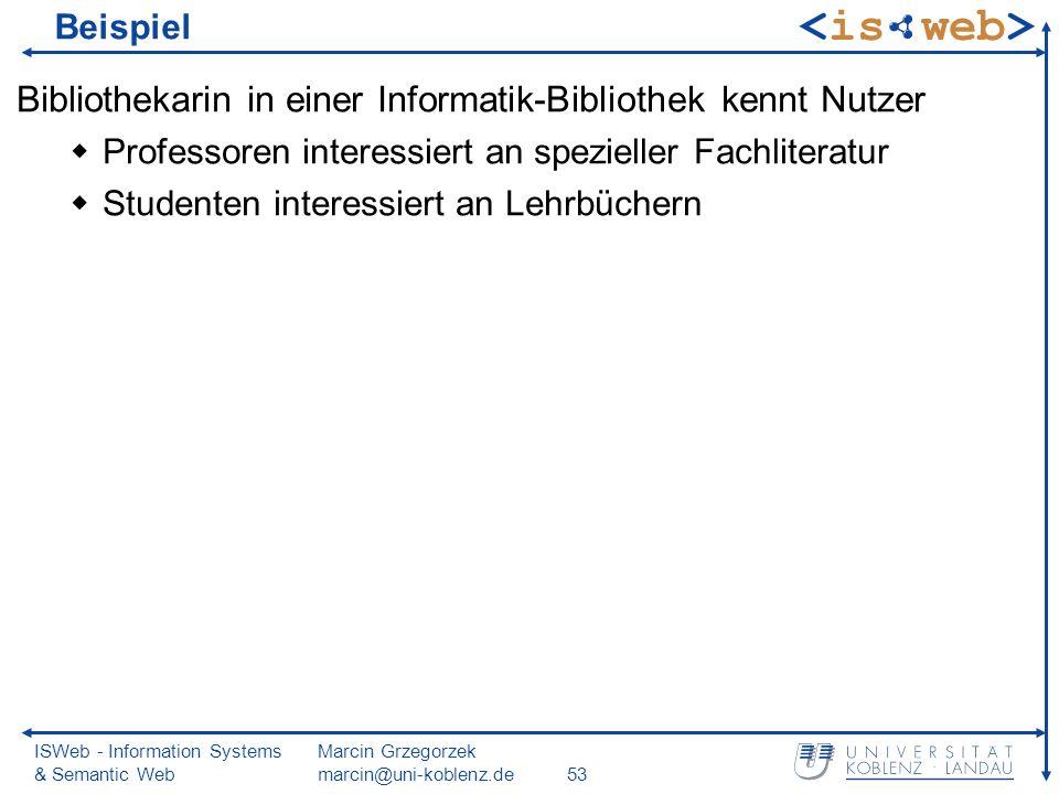 ISWeb - Information Systems & Semantic Web Marcin Grzegorzek marcin@uni-koblenz.de53 Beispiel Bibliothekarin in einer Informatik-Bibliothek kennt Nutz